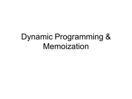 "Dynamic Programming & Memoization. When to use? Problem has a recursive formulation Solutions are ""ordered"" –Earlier vs. later recursions."