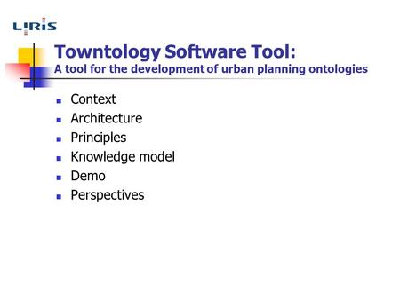 Towntology Software Tool: A tool for the development of urban planning ontologies Context Architecture Principles Knowledge model Demo Perspectives.