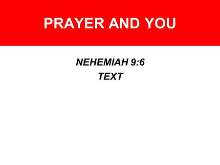 PRAYER AND YOU NEHEMIAH 9:6 TEXT. PRAYER AND YOU PRAYER AND TEMPTATION - –Matthew 26:37-43 – Watch and pray –James 1:2-4, 5-6, 12 – Pray for wisdom –Psalm.