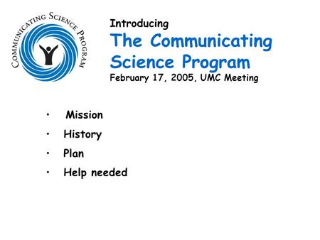Mission History Plan Help needed Introducing The Communicating Science Program February 17, 2005, UMC Meeting.