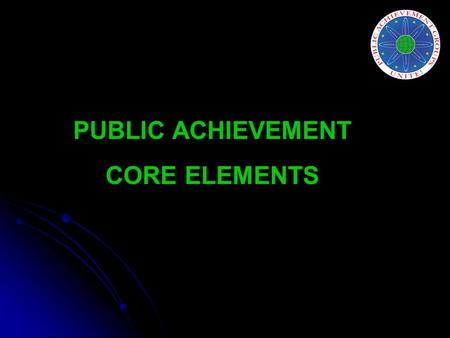 PUBLIC ACHIEVEMENT CORE ELEMENTS. Participant elements Youth choose to participate. Youth participate as teams of 6-8. Youth choose issues through a deliberative.