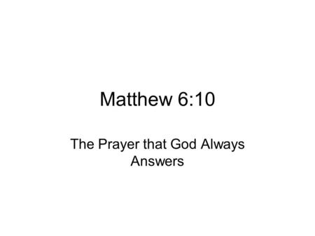 "Matthew 6:10 The Prayer that God Always Answers. Matthew 6:9-13 ""'Our Father in heaven hallowed be your name, your kingdom come, your will be done on."