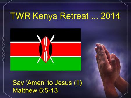 TWR Kenya Retreat... 2014 Say 'Amen' to Jesus (1) Matthew 6:5-13.