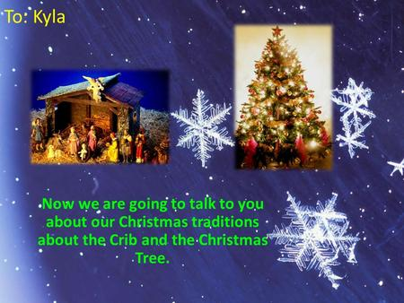 To: Kyla Now we are going to talk to you about our Christmas traditions about the Crib and the Christmas Tree.