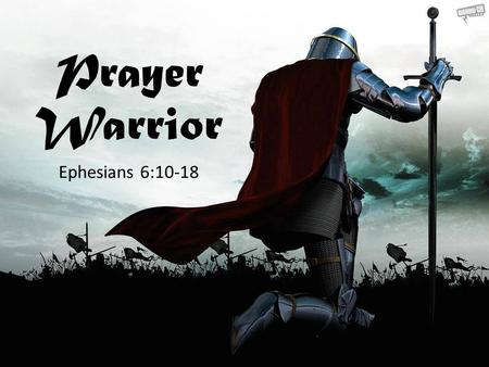 "Prayer Warrior Ephesians 6:10-18. The ""Alls"" of Ephesians 6:18 Describe a Warrior's Prayer Life Frequent Spirit Empowered Prayers & Supplications Persevering."