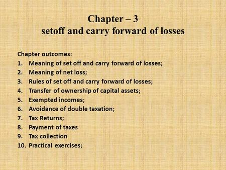 Chapter – 3 setoff and carry forward of losses Chapter outcomes: 1.Meaning of set off and carry forward of losses; 2.Meaning of net loss; 3.Rules of set.