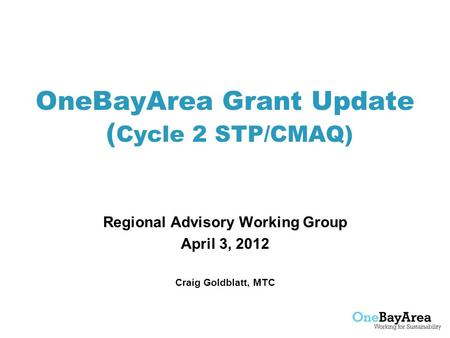 OneBayArea Grant Update ( Cycle 2 STP/CMAQ) Regional Advisory Working Group April 3, 2012 Craig Goldblatt, MTC.