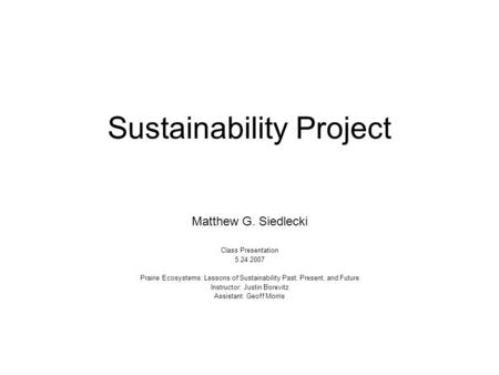 Sustainability Project Matthew G. Siedlecki Class Presentation 5.24.2007 Prairie Ecosystems: Lessons of Sustainability Past, Present, and Future Instructor: