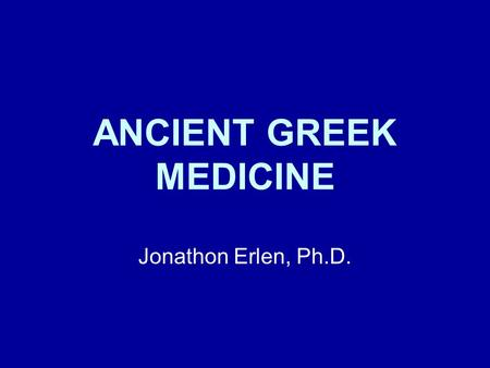 ANCIENT GREEK MEDICINE Jonathon Erlen, Ph.D..
