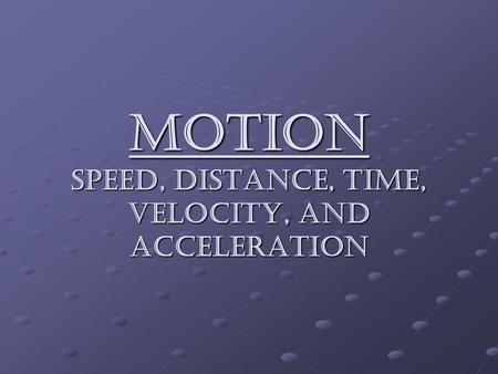 MOTION Speed, distance, time, velocity, and acceleration.