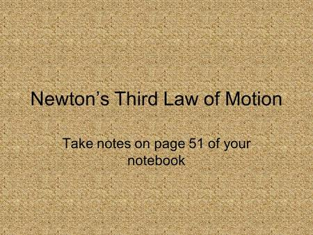 Newton's Third Law of Motion Take notes on page 51 of your notebook.