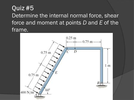 Quiz #5 Determine the internal normal force, shear force and moment at points D and E of the frame.