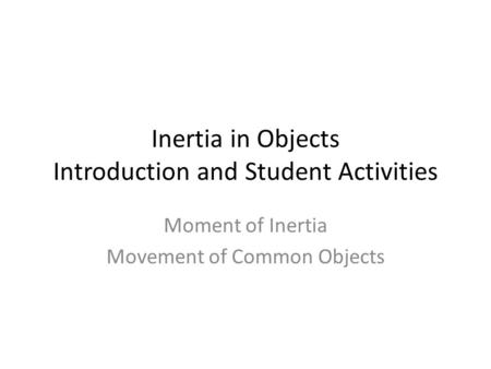 Inertia in Objects Introduction and Student Activities Moment of Inertia Movement of Common Objects.
