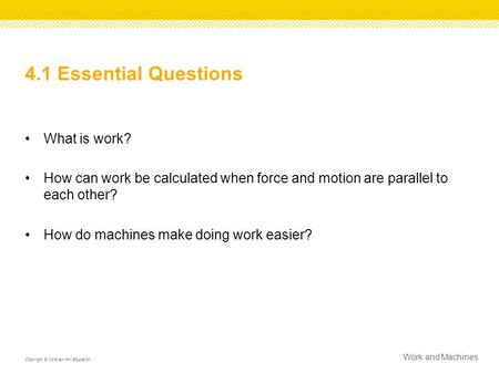 4.1 Essential Questions What is work? How can work be calculated when force and motion are parallel to each other? How do machines make doing work easier?