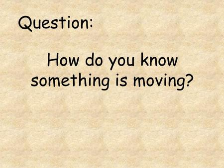 How do you know something is moving? Question:. Measuring Motion.