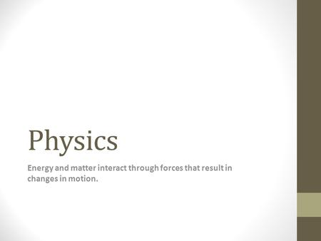 Physics Energy and matter interact through forces that result in changes in motion.