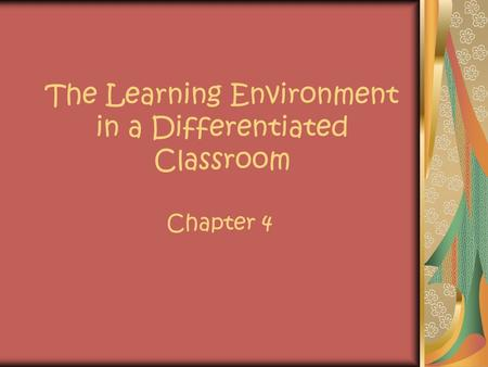The Learning Environment in a Differentiated Classroom Chapter 4.