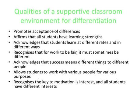 Qualities of a supportive classroom environment for differentiation Promotes acceptance of differences Affirms that all students have learning strengths.