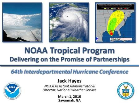 64th Interdepartmental Hurricane Conference NOAA Tropical Program Delivering on the Promise of Partnerships Jack Hayes NOAA Assistant Administrator & Director,
