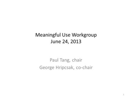 Meaningful Use Workgroup June 24, 2013 Paul Tang, chair George Hripcsak, co-chair 1.