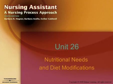 Copyright © 2008 Delmar Learning. All rights reserved. Unit 26 Nutritional Needs and Diet Modifications.