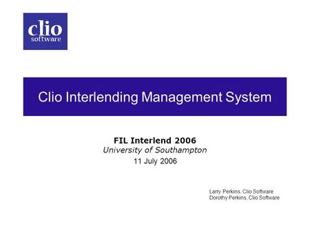 Clio Interlending Management System FIL Interlend 2006 University of Southampton 11 July 2006 Larry Perkins, Clio Software Dorothy Perkins, Clio Software.