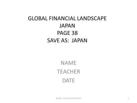 GLOBAL FINANCIAL LANDSCAPE JAPAN PAGE 38 SAVE AS: JAPAN NAME TEACHER DATE NAME, TEACHER AND DATE1.