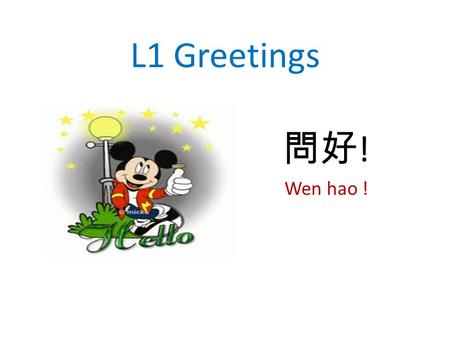 L1 Greetings 問好 ! Wen hao !. 你好 (n ǐ h ǎ o ) Hi; hello, hola.