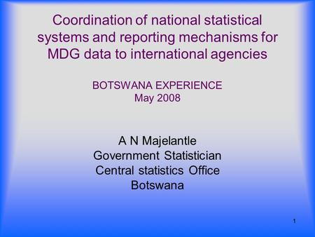 1 Coordination of national statistical systems and reporting mechanisms for MDG data to international agencies BOTSWANA EXPERIENCE May 2008 A N Majelantle.