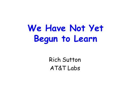 We Have Not Yet Begun to Learn Rich Sutton AT&T Labs.