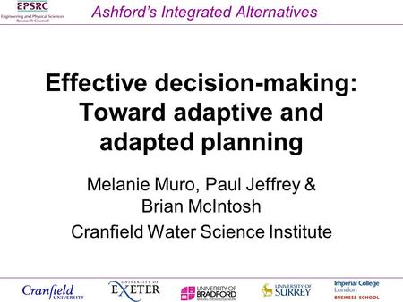 Ashford's Integrated Alternatives Effective decision-making: Toward adaptive and adapted planning Melanie Muro, Paul Jeffrey & Brian McIntosh Cranfield.