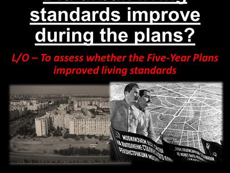 Did urban living standards improve during the plans? L/O – To assess whether the Five-Year Plans improved living standards.