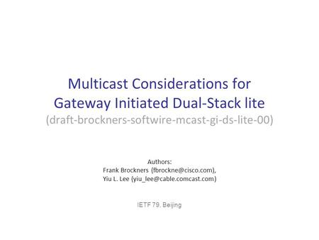 Multicast Considerations for Gateway Initiated Dual-Stack lite (draft-brockners-softwire-mcast-gi-ds-lite-00) Authors: Frank Brockners