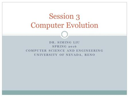 DR. SIMING LIU SPRING 2016 COMPUTER SCIENCE AND ENGINEERING UNIVERSITY OF NEVADA, RENO Session 3 Computer Evolution.