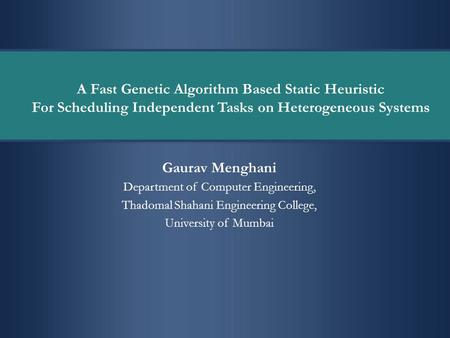 A Fast Genetic Algorithm Based Static Heuristic For Scheduling Independent Tasks on Heterogeneous Systems Gaurav Menghani Department of Computer Engineering,