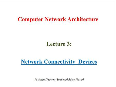 Computer Network Architecture Lecture 3: Network Connectivity Devices.