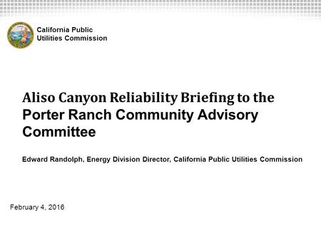 Aliso Canyon Reliability Briefing to the Porter Ranch Community Advisory Committee Edward Randolph, Energy Division Director, California Public Utilities.