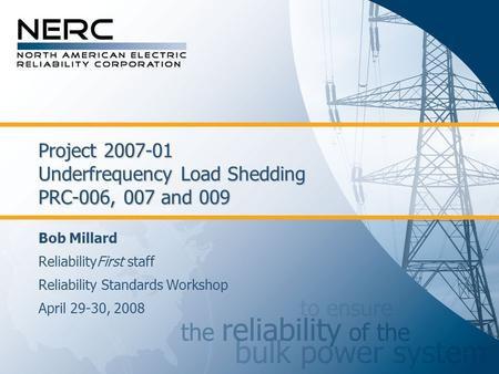 Project 2007-01 Underfrequency Load Shedding PRC-006, 007 and 009 Bob Millard ReliabilityFirst staff Reliability Standards Workshop April 29-30, 2008.