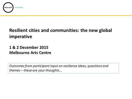 Resilient cities and communities: the new global imperative 1 & 2 December 2015 Melbourne Arts Centre Outcomes from participant input on resilience ideas,