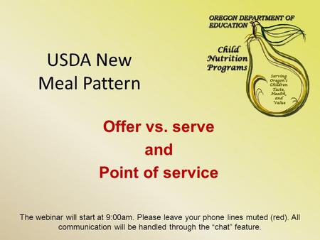 USDA New Meal Pattern Offer vs. serve and Point of service The webinar will start at 9:00am. Please leave your phone lines muted (red). All communication.