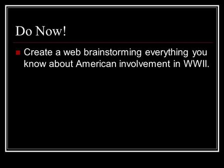 Do Now! Create a web brainstorming everything you know about American involvement in WWII.