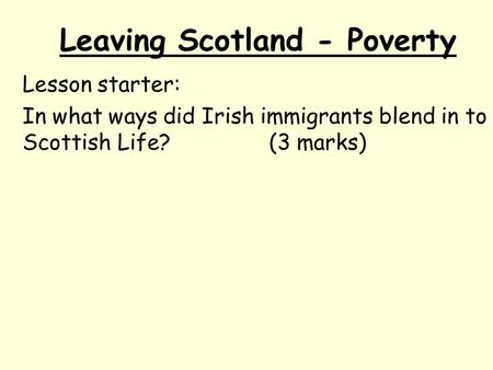 Leaving Scotland - Poverty Lesson starter: In what ways did Irish immigrants blend in to Scottish Life?(3 marks)