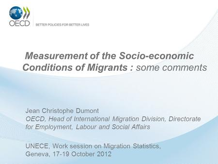 Measurement of the Socio-economic Conditions of Migrants : some comments Jean Christophe Dumont OECD, Head of International Migration Division, Directorate.