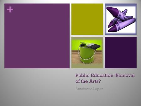 + Public Education: Removal of the Arts? Antoinette Lopez.