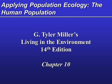 Applying Population Ecology: The Human Population G. Tyler Miller's Living in the Environment 14 th Edition Chapter 10 G. Tyler Miller's Living in the.