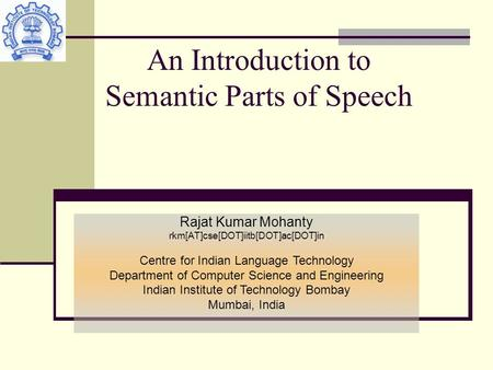 An Introduction to Semantic Parts of Speech Rajat Kumar Mohanty rkm[AT]cse[DOT]iitb[DOT]ac[DOT]in Centre for Indian Language Technology Department of Computer.