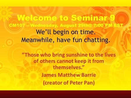 "Welcome to Seminar 9 CM107 – Wednesday, August 7:00 PM EST We'll begin on time. Meanwhile, have fun chatting. ""Those who bring sunshine to the lives."