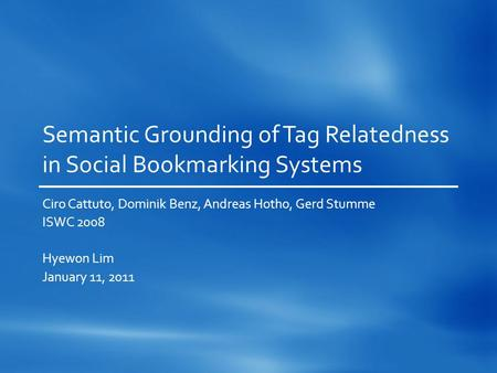 Semantic Grounding of Tag Relatedness in Social Bookmarking Systems Ciro Cattuto, Dominik Benz, Andreas Hotho, Gerd Stumme ISWC 2008 Hyewon Lim January.