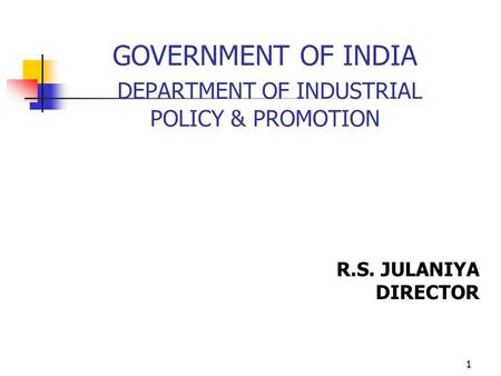 1 GOVERNMENT OF INDIA DEPARTMENT OF INDUSTRIAL POLICY & PROMOTION R.S. JULANIYA DIRECTOR.