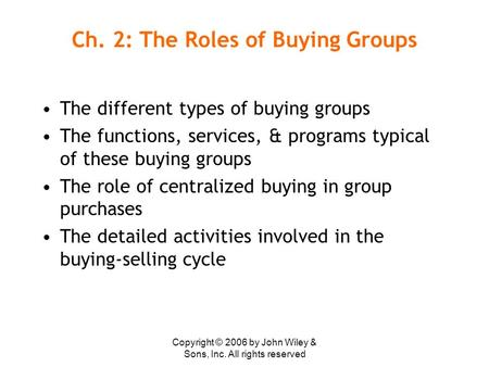 Copyright © 2006 by John Wiley & Sons, Inc. All rights reserved Ch. 2: The Roles of Buying Groups The different types of buying groups The functions, services,